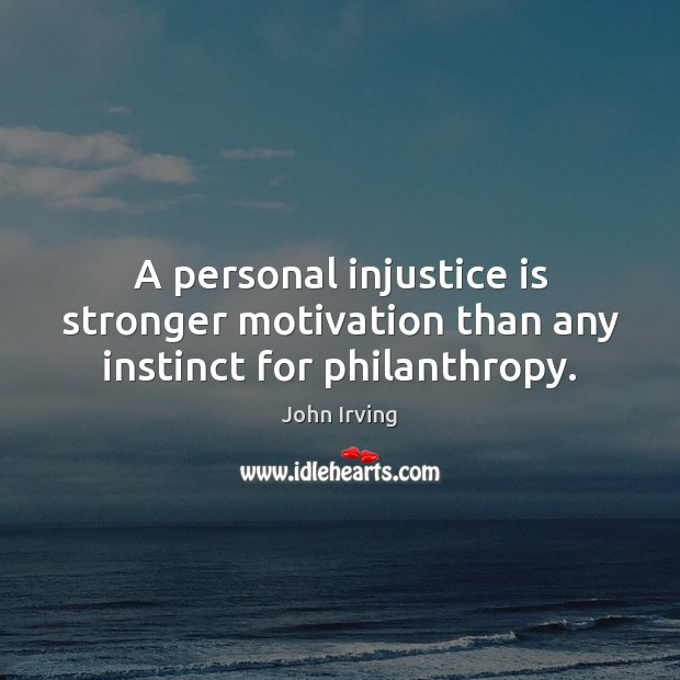 A personal injustice is stronger motivation than any instinct for philanthropy. John Irving Picture Quote