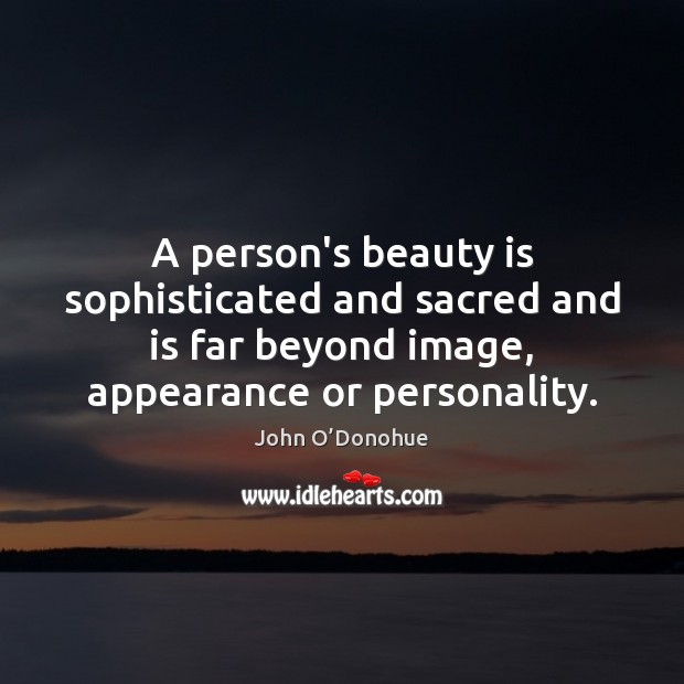 A person's beauty is sophisticated and sacred and is far beyond image, John O'Donohue Picture Quote