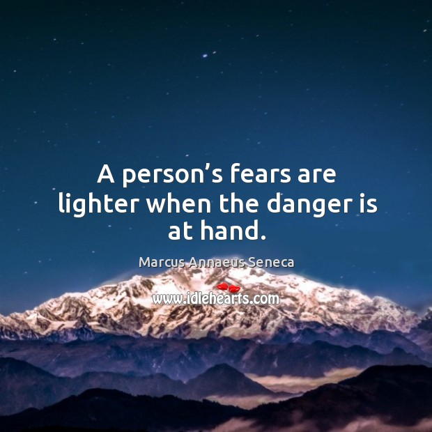 A person's fears are lighter when the danger is at hand. Marcus Annaeus Seneca Picture Quote