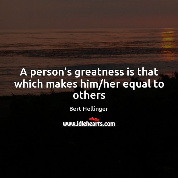 Image, A person's greatness is that which makes him/her equal to others