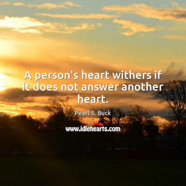 A person's heart withers if it does not answer another heart. Pearl S. Buck Picture Quote