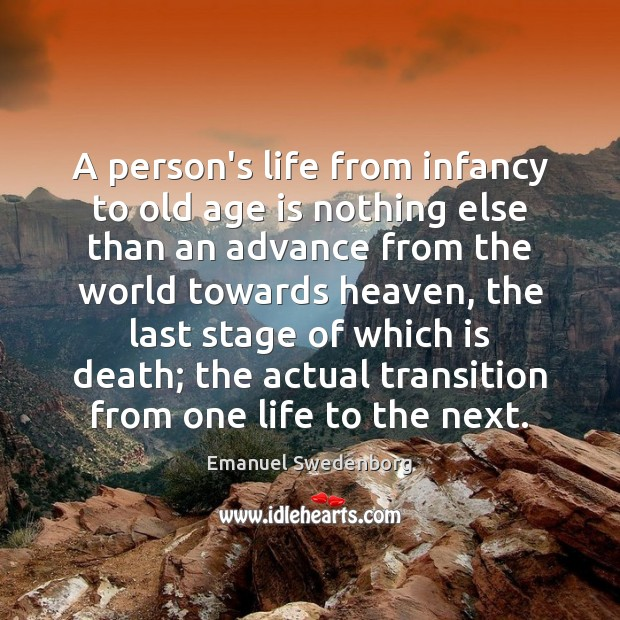 A person's life from infancy to old age is nothing else than Emanuel Swedenborg Picture Quote