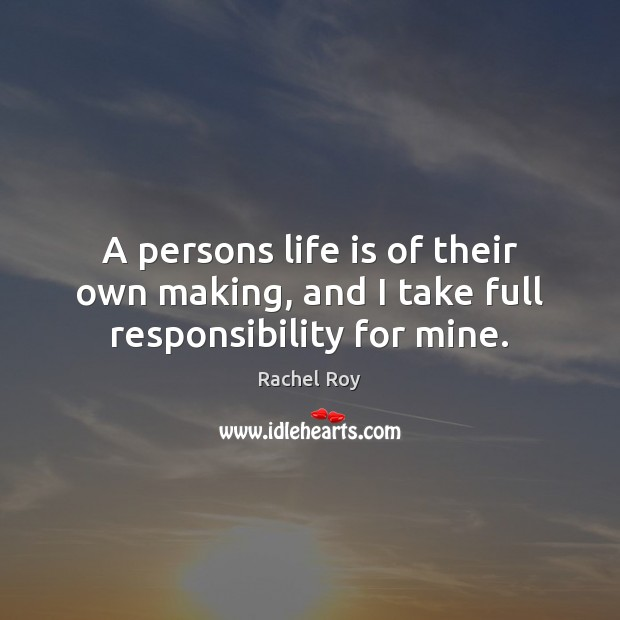 A persons life is of their own making, and I take full responsibility for mine. Rachel Roy Picture Quote