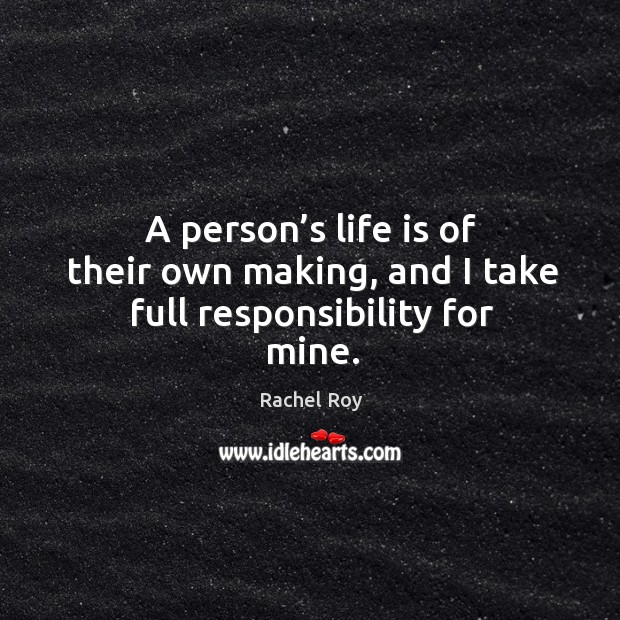 A person's life is of their own making, and I take full responsibility for mine. Rachel Roy Picture Quote
