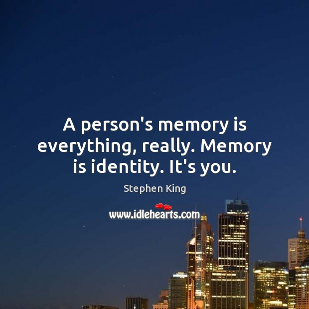 Image, A person's memory is everything, really. Memory is identity. It's you.