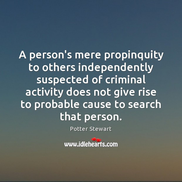 A person's mere propinquity to others independently suspected of criminal activity does Potter Stewart Picture Quote