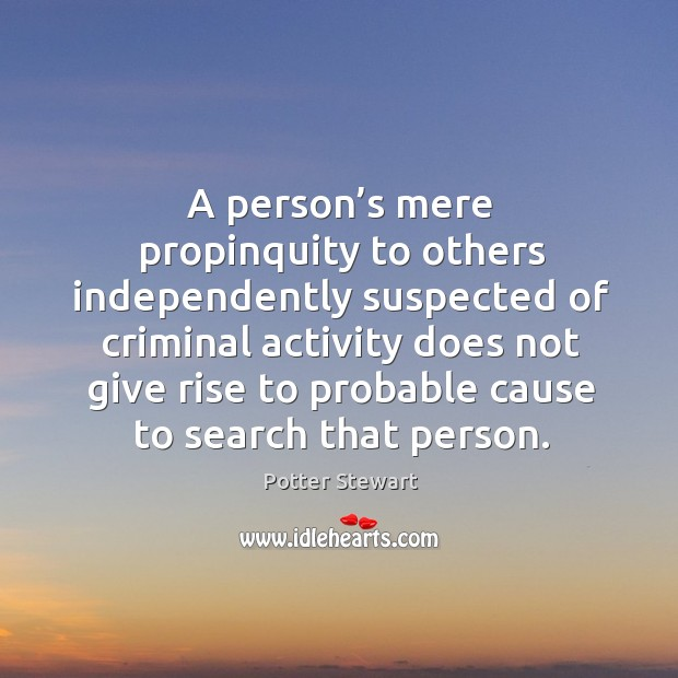 A person's mere propinquity to others independently suspected Potter Stewart Picture Quote
