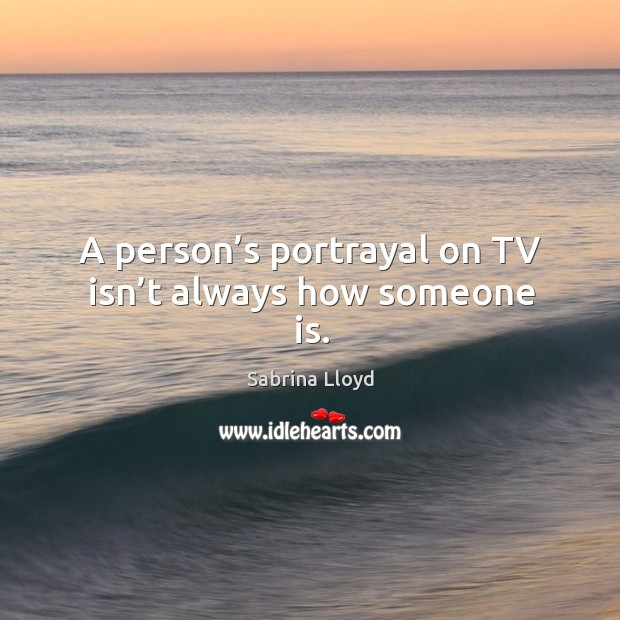 A person's portrayal on tv isn't always how someone is. Image