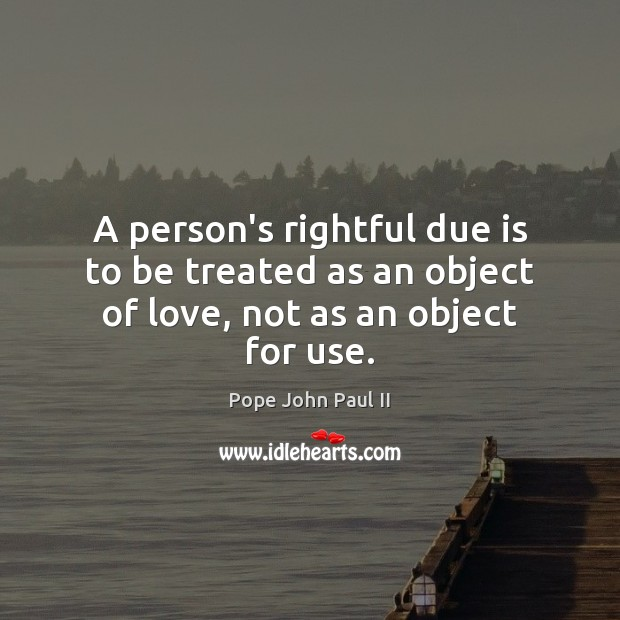 A person's rightful due is to be treated as an object of love, not as an object for use. Image