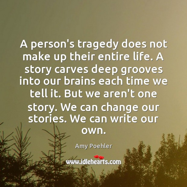 A person's tragedy does not make up their entire life. A story Amy Poehler Picture Quote