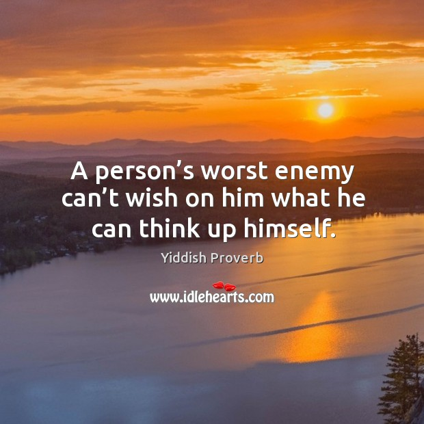 A person's worst enemy can't wish on him what he can think up himself. Yiddish Proverbs Image