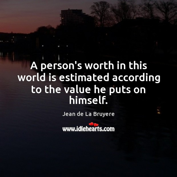 Image, A person's worth in this world is estimated according to the value he puts on himself.