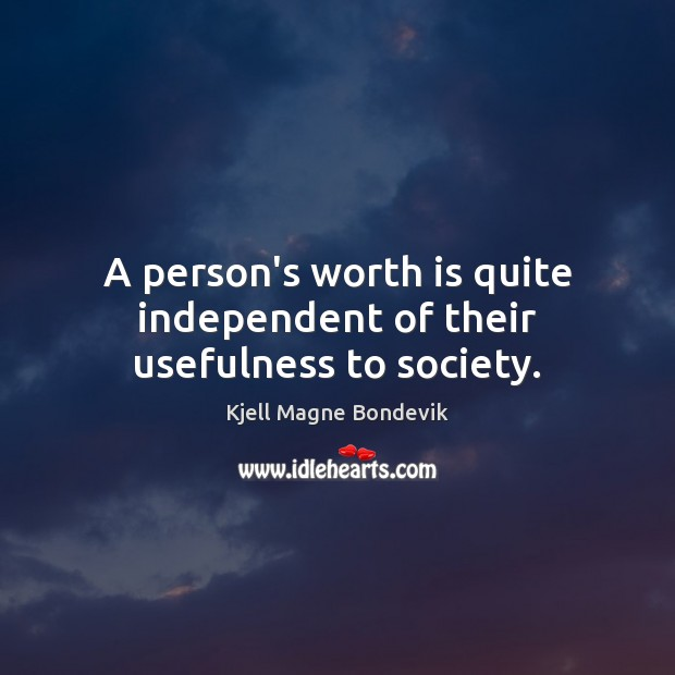 A person's worth is quite independent of their usefulness to society. Image
