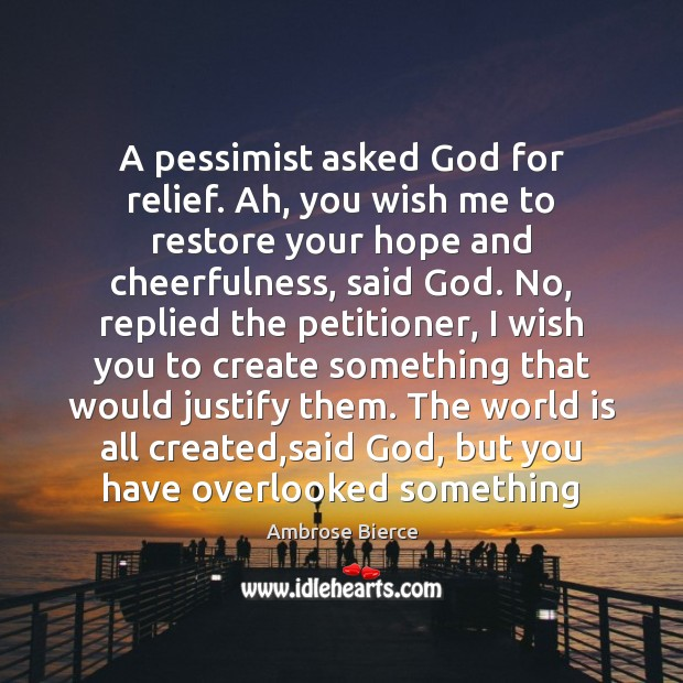 A pessimist asked God for relief. Ah, you wish me to restore Ambrose Bierce Picture Quote
