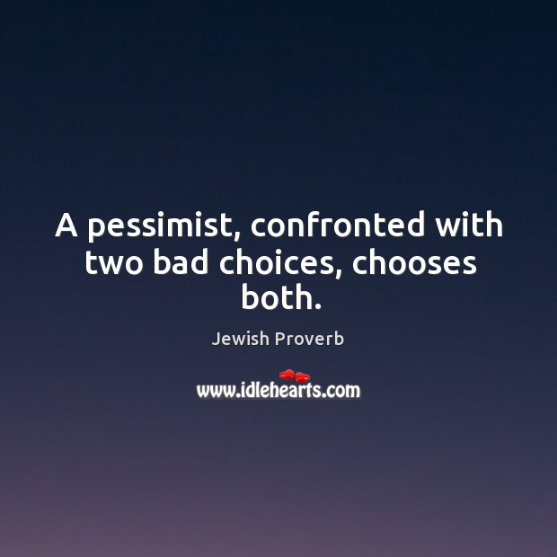 A pessimist, confronted with two bad choices, chooses both. Jewish Proverbs Image