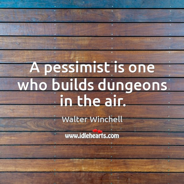 A pessimist is one who builds dungeons in the air. Image