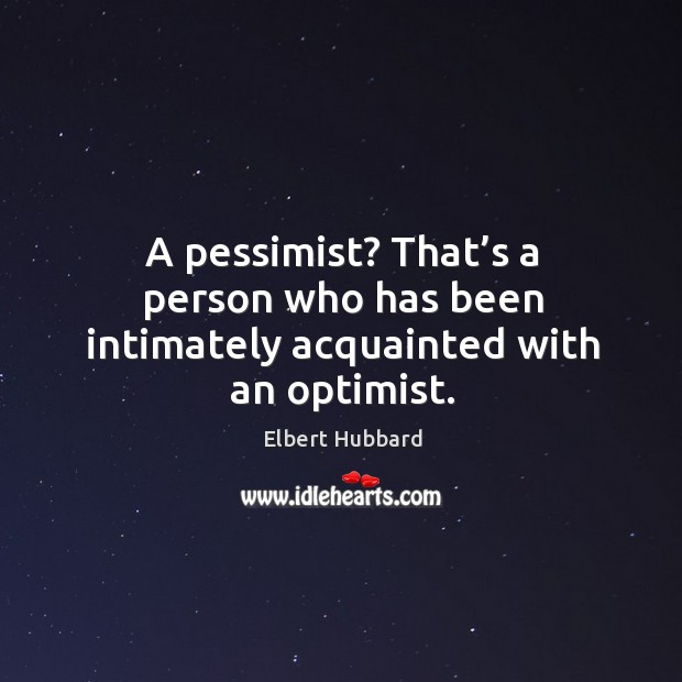 A pessimist? that's a person who has been intimately acquainted with an optimist. Image