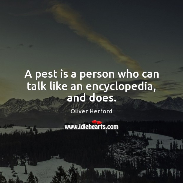 A pest is a person who can talk like an encyclopedia, and does. Oliver Herford Picture Quote