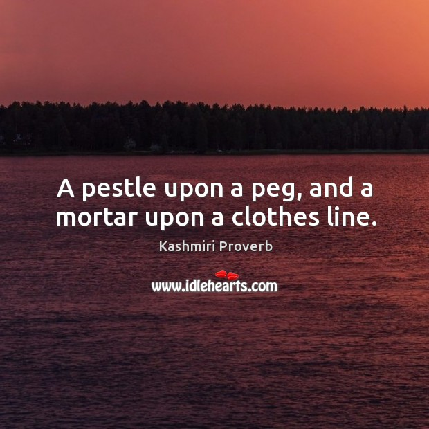 A pestle upon a peg, and a mortar upon a clothes line. Kashmiri Proverbs Image