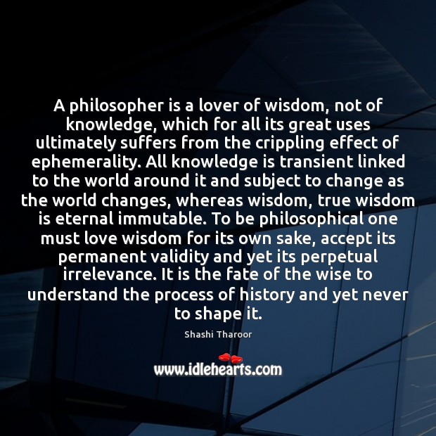 A philosopher is a lover of wisdom, not of knowledge, which for Shashi Tharoor Picture Quote