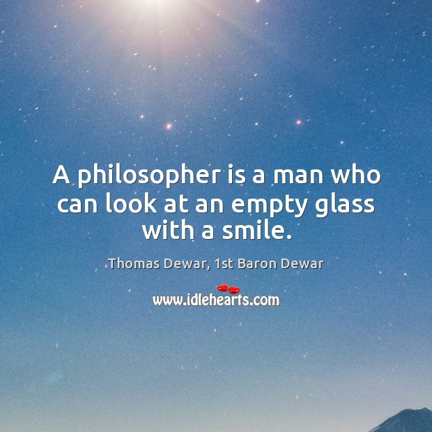 A philosopher is a man who can look at an empty glass with a smile. Thomas Dewar, 1st Baron Dewar Picture Quote