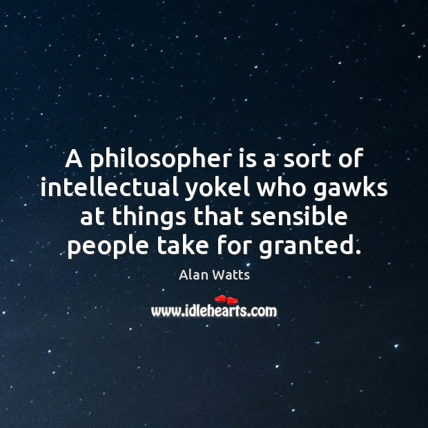 A philosopher is a sort of intellectual yokel who gawks at things Image