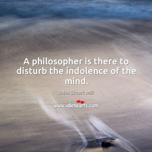 Image, A philosopher is there to disturb the indolence of the mind.