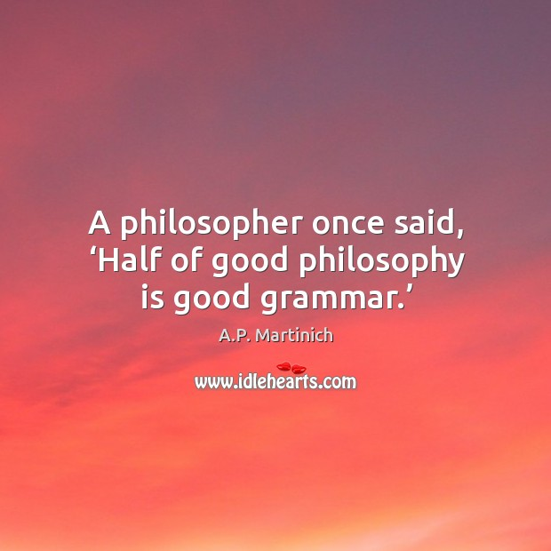 Image, A philosopher once said, 'half of good philosophy is good grammar.'