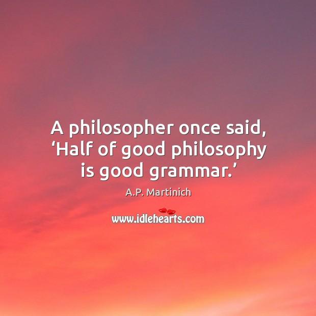 A philosopher once said, 'half of good philosophy is good grammar.' Image