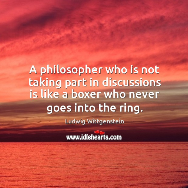 A philosopher who is not taking part in discussions is like a boxer who never goes into the ring. Image