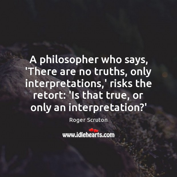 A philosopher who says, 'There are no truths, only interpretations,' risks Image