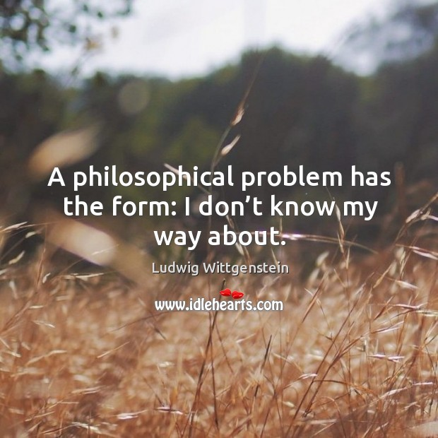 A philosophical problem has the form: I don't know my way about. Image