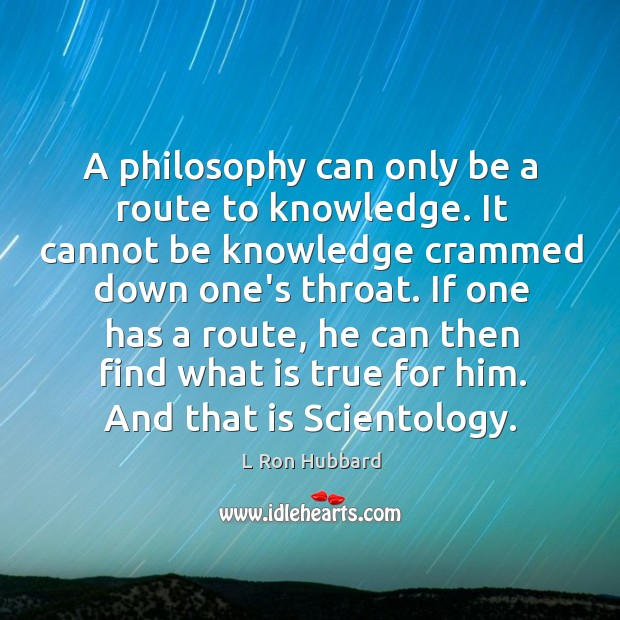 A philosophy can only be a route to knowledge. It cannot be Image