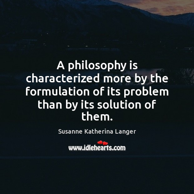 A philosophy is characterized more by the formulation of its problem than Susanne Katherina Langer Picture Quote