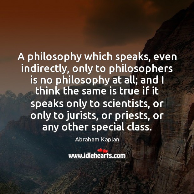 Image, A philosophy which speaks, even indirectly, only to philosophers is no philosophy