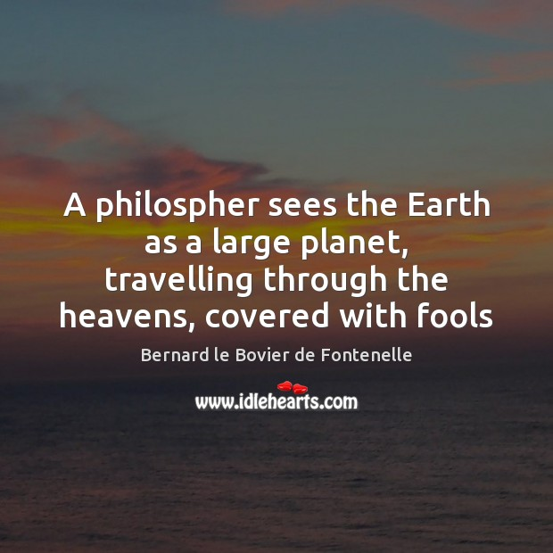 A philospher sees the Earth as a large planet, travelling through the Image