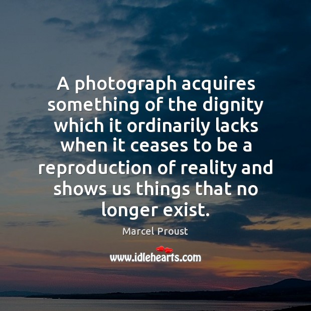 Image, A photograph acquires something of the dignity which it ordinarily lacks when