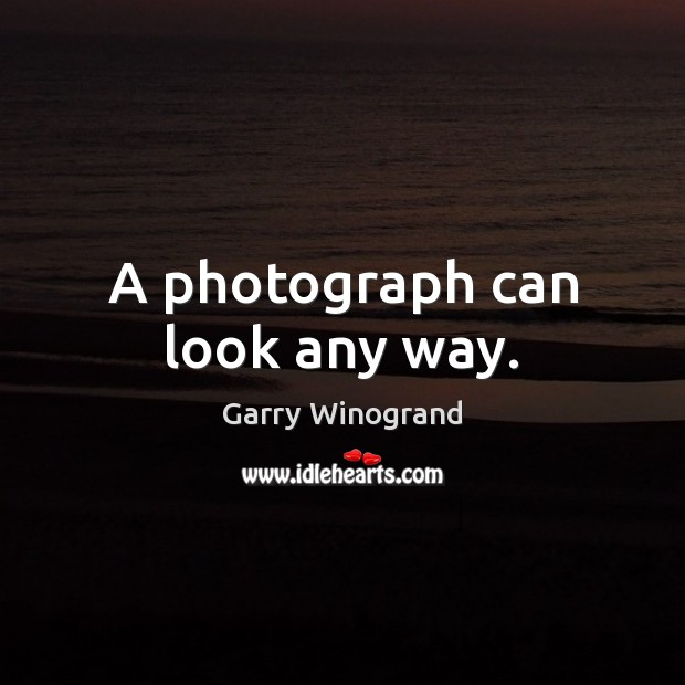 A photograph can look any way. Image
