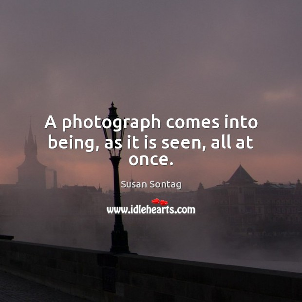 A photograph comes into being, as it is seen, all at once. Susan Sontag Picture Quote
