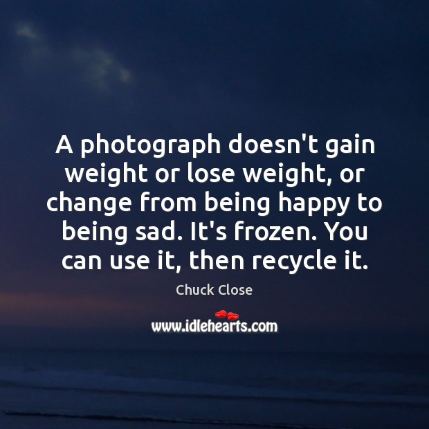 A photograph doesn't gain weight or lose weight, or change from being Chuck Close Picture Quote