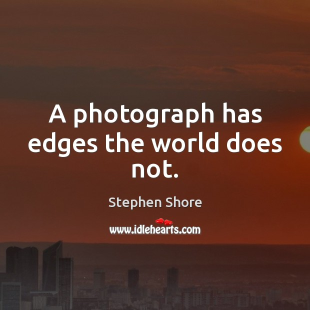 A photograph has edges the world does not. Image