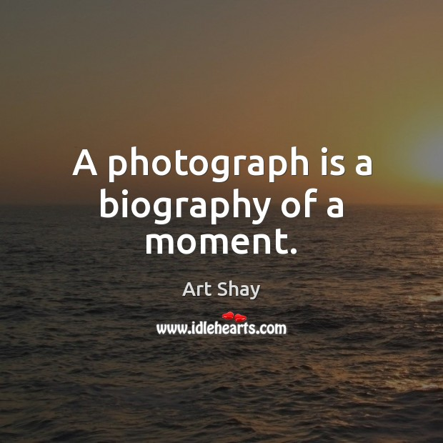 Image, A photograph is a biography of a moment.