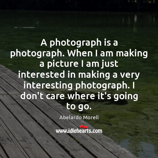Image, A photograph is a photograph. When I am making a picture I