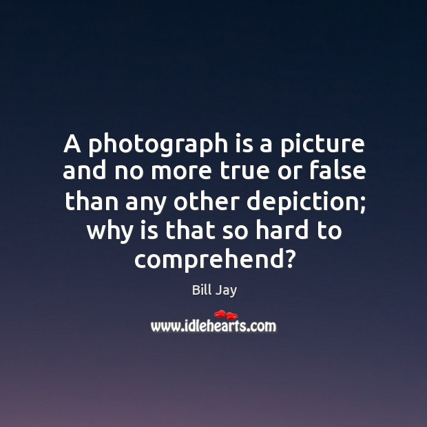 A photograph is a picture and no more true or false than Image