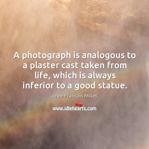 A photograph is analogous to a plaster cast taken from life, which Image
