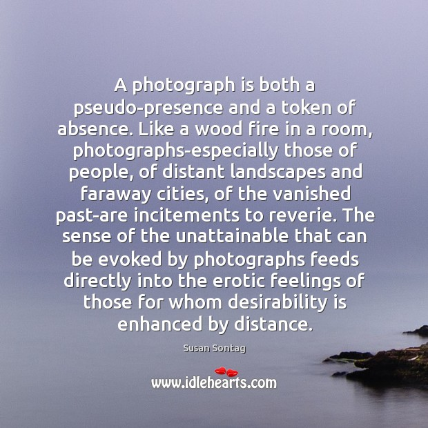 A photograph is both a pseudo-presence and a token of absence. Like Image