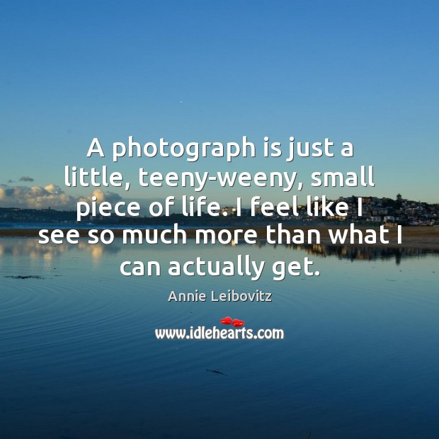 A photograph is just a little, teeny-weeny, small piece of life. I Image