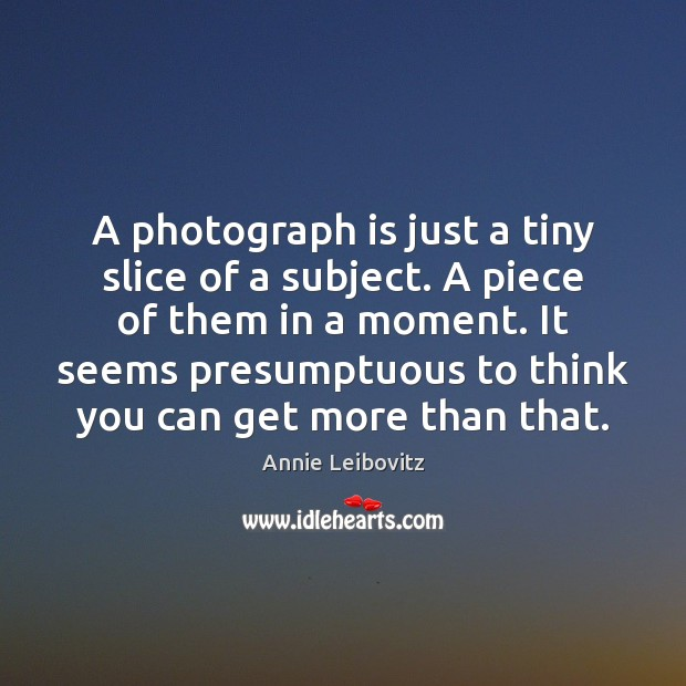 A photograph is just a tiny slice of a subject. A piece Image