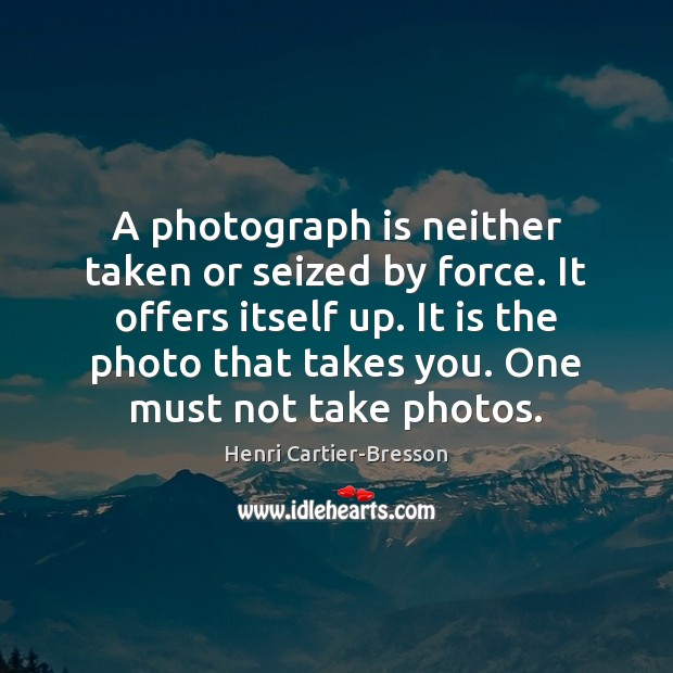 A photograph is neither taken or seized by force. It offers itself Henri Cartier-Bresson Picture Quote