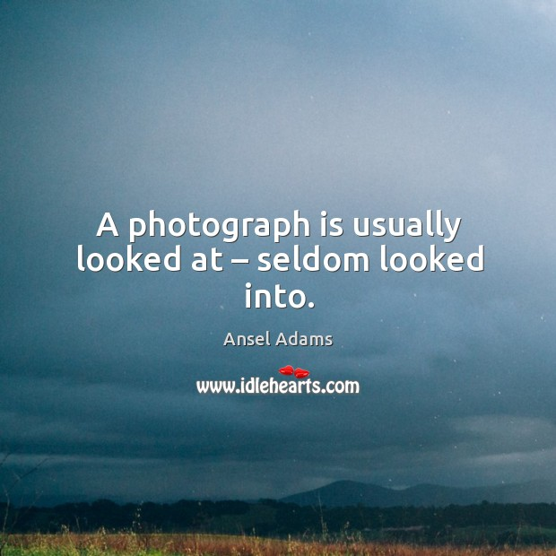 A photograph is usually looked at – seldom looked into. Image